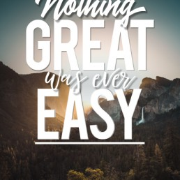 NOTHING GREAT WAS EVER EASY